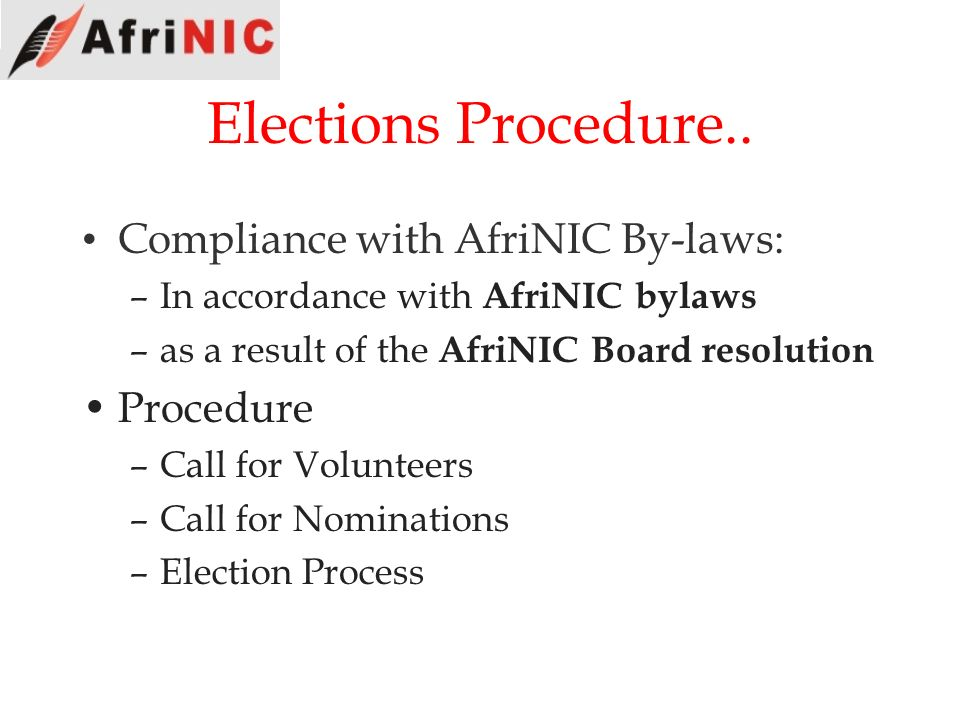 Elections Procedure.. Compliance with AfriNIC By-laws: –In accordance with AfriNIC bylaws –as a result of the AfriNIC Board resolution Procedure –Call