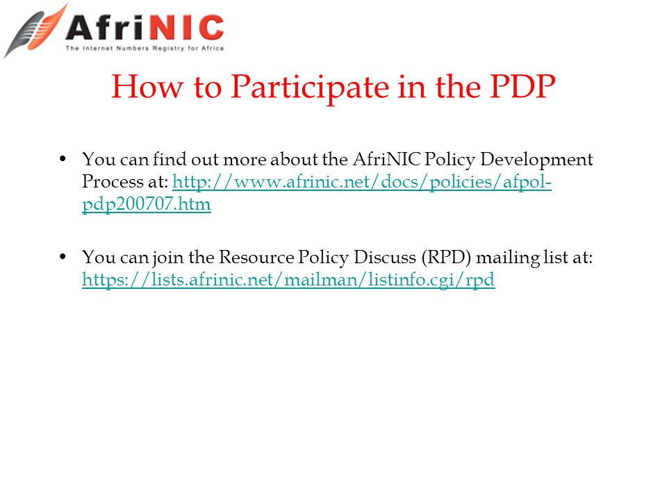 How to Participate in the PDP You can find out more about the AfriNIC Policy Development Process at: http://www.afrinic.net/docs/policies/afpol- pdp200707.htmhttp://www.afrinic.net/docs/policies/afpol- pdp200707.htm You can join the Resource Policy Discuss (RPD) mailing list at: https://lists.afrinic.net/mailman/listinfo.cgi/rpd https://lists.afrinic.net/mailman/listinfo.cgi/rpd