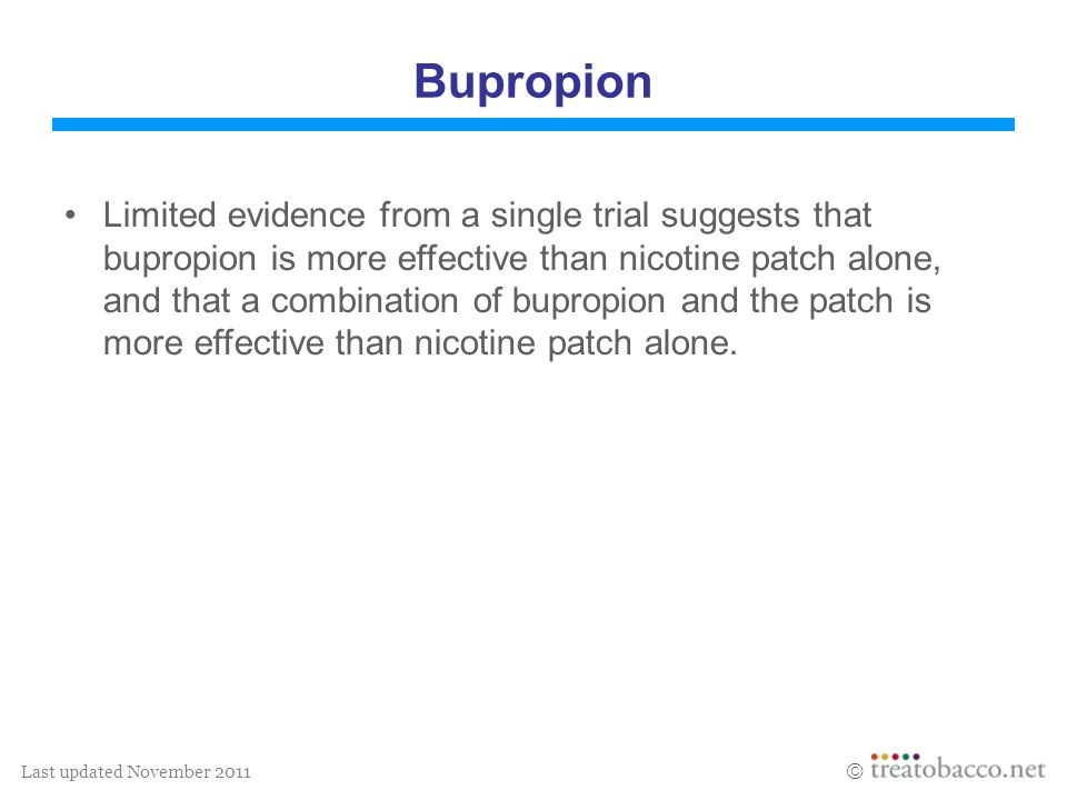 Last updated November 2011 Bupropion Limited evidence from a single trial suggests that bupropion is more effective than nicotine patch alone, and tha