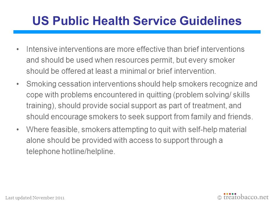 Last updated November 2011 US Public Health Service Guidelines Intensive interventions are more effective than brief interventions and should be used when resources permit, but every smoker should be offered at least a minimal or brief intervention.