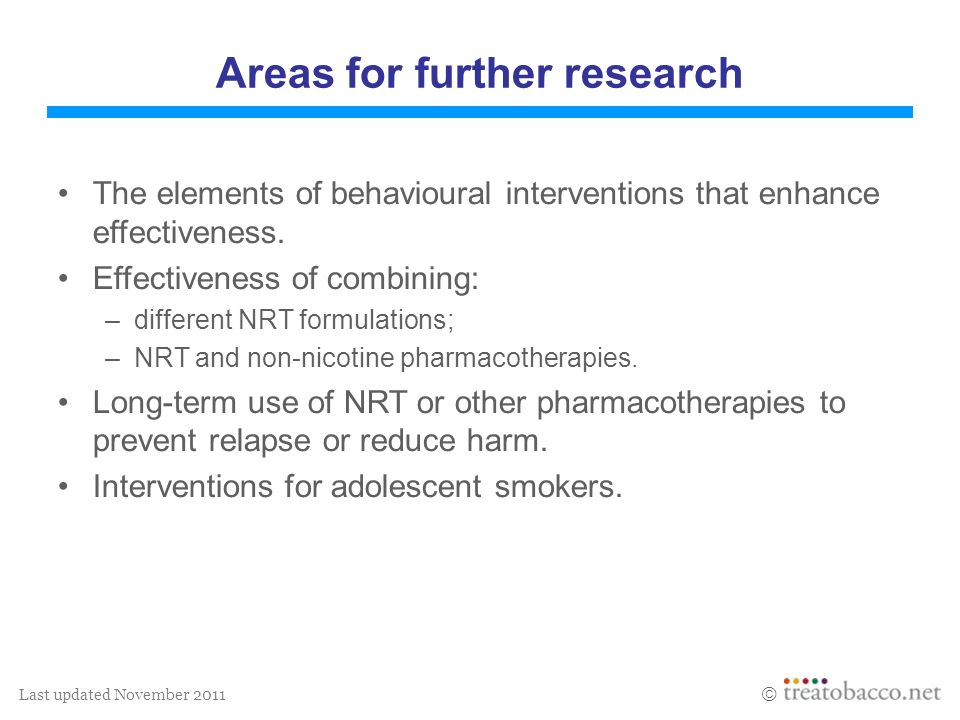 Last updated November 2011 Areas for further research The elements of behavioural interventions that enhance effectiveness. Effectiveness of combining