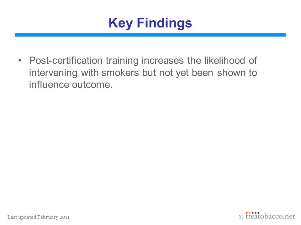 Last updated February 2011 Key Findings Post-certification training increases the likelihood of intervening with smokers but not yet been shown to inf