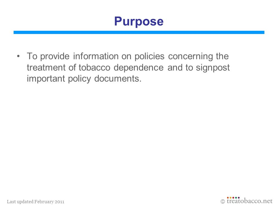 Last updated February 2011 Purpose To provide information on policies concerning the treatment of tobacco dependence and to signpost important policy
