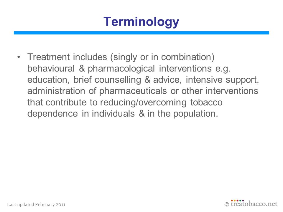 Last updated February 2011 Terminology Treatment includes (singly or in combination) behavioural & pharmacological interventions e.g. education, brief