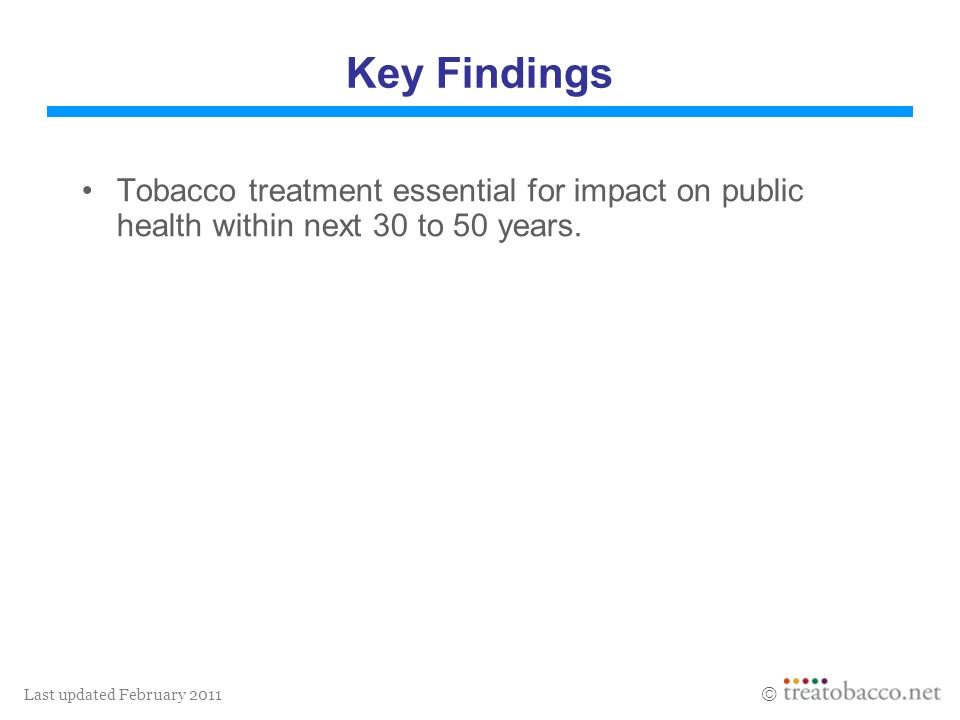 Last updated February 2011 Key Findings Tobacco treatment essential for impact on public health within next 30 to 50 years.