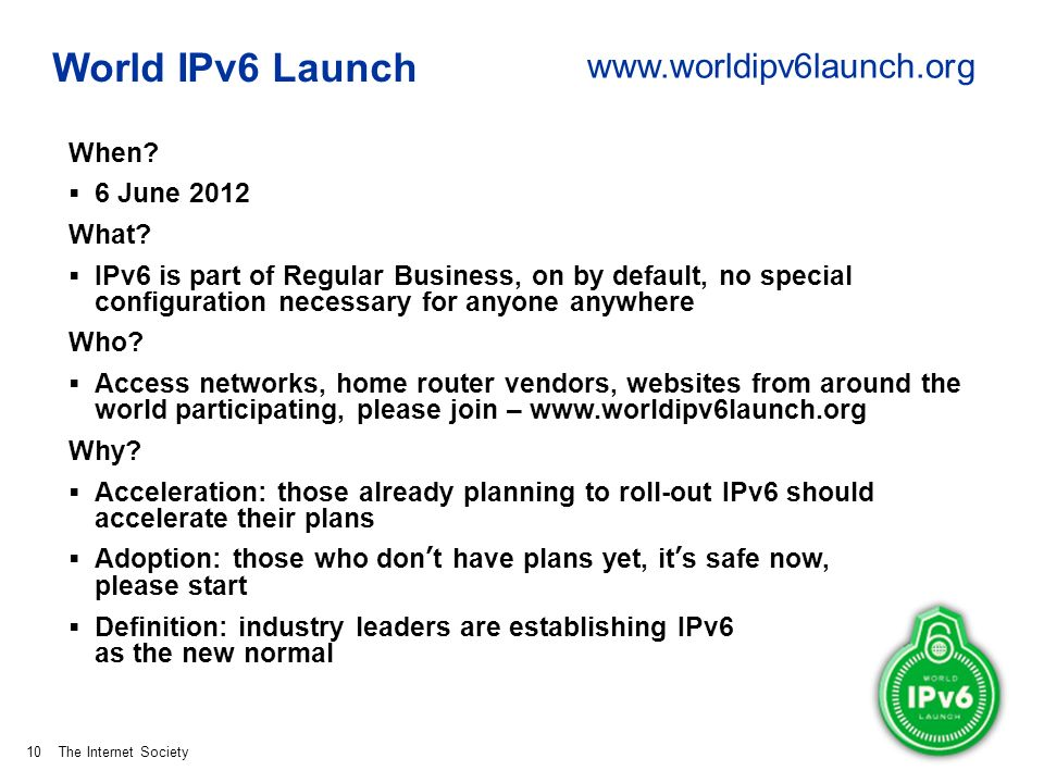 The Internet Society World IPv6 Launch When? 6 June 2012 What? IPv6 is part of Regular Business, on by default, no special configuration necessary for