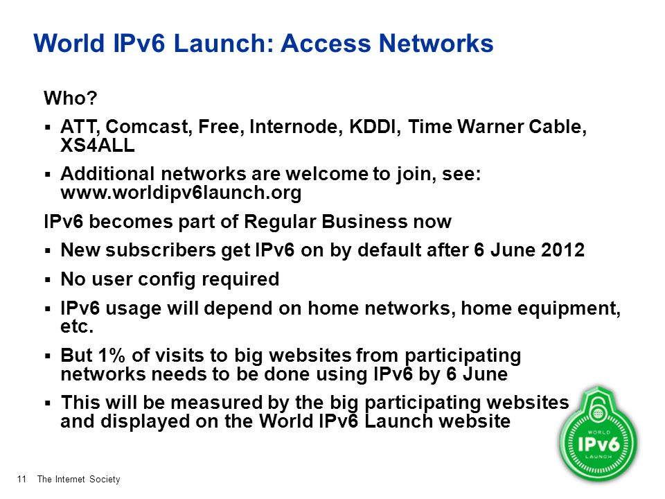 The Internet Society World IPv6 Launch: Access Networks Who? ATT, Comcast, Free, Internode, KDDI, Time Warner Cable, XS4ALL Additional networks are we