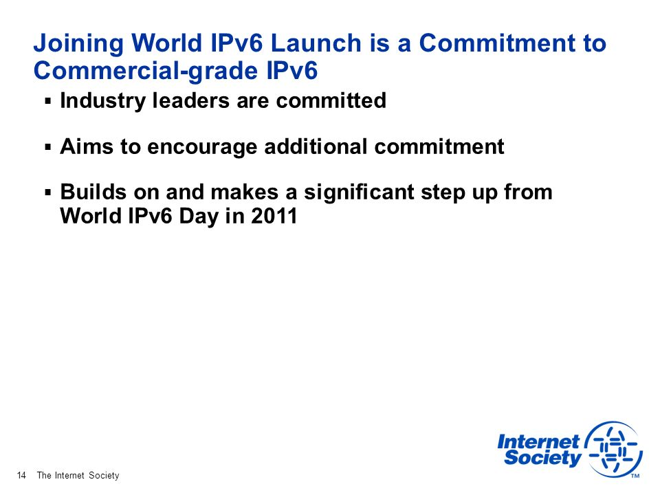 The Internet Society Joining World IPv6 Launch is a Commitment to Commercial-grade IPv6 Industry leaders are committed Aims to encourage additional commitment Builds on and makes a significant step up from World IPv6 Day in 2011 14