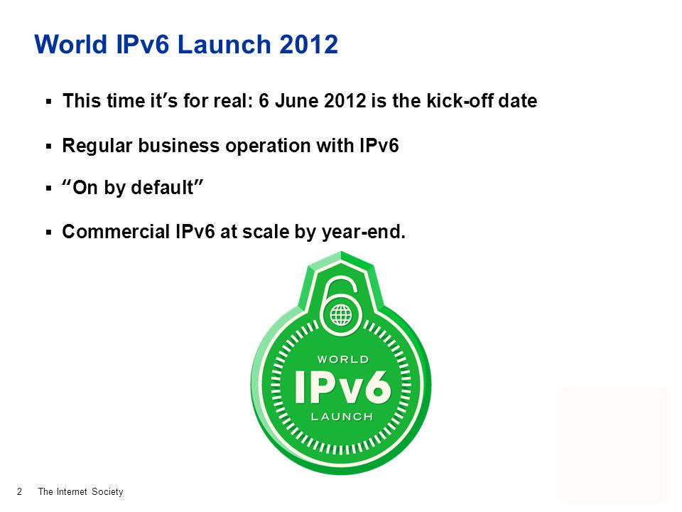 The Internet Society World IPv6 Launch 2012 This time its for real: 6 June 2012 is the kick-off date Regular business operation with IPv6 On by default Commercial IPv6 at scale by year-end.