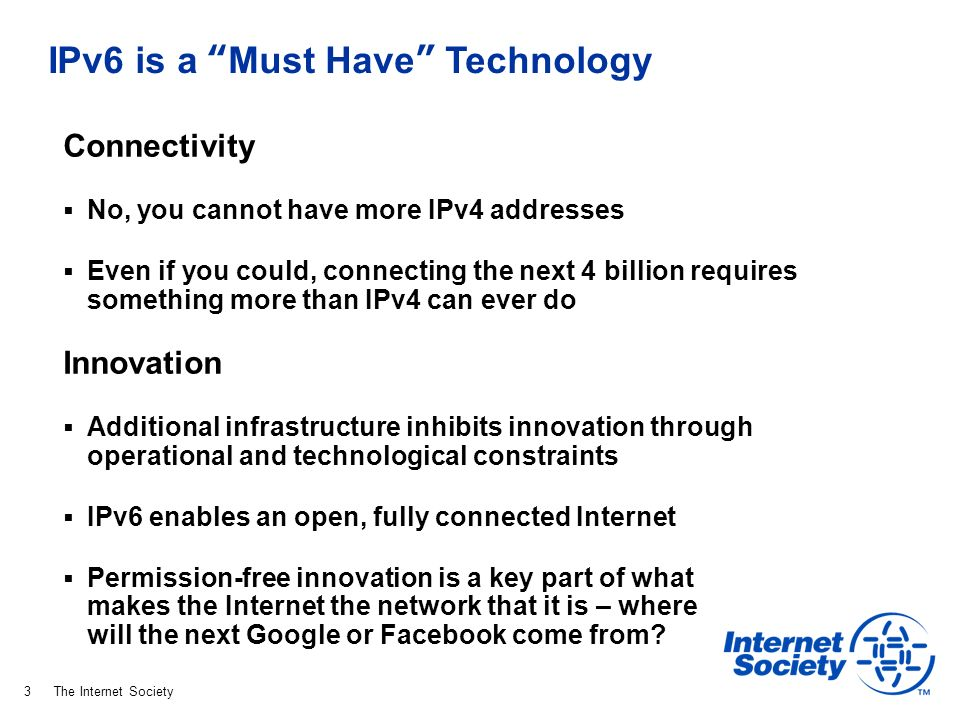 The Internet Society IPv6 is a Must Have Technology Connectivity No, you cannot have more IPv4 addresses Even if you could, connecting the next 4 billion requires something more than IPv4 can ever do Innovation Additional infrastructure inhibits innovation through operational and technological constraints IPv6 enables an open, fully connected Internet Permission-free innovation is a key part of what makes the Internet the network that it is – where will the next Google or Facebook come from.