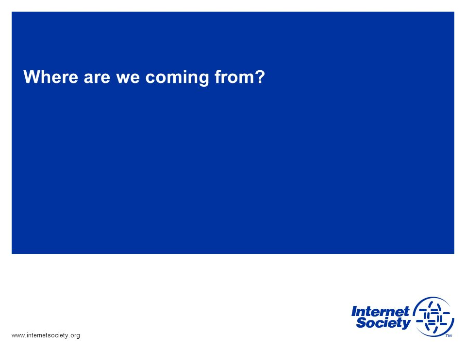 www.internetsociety.org Where are we coming from?