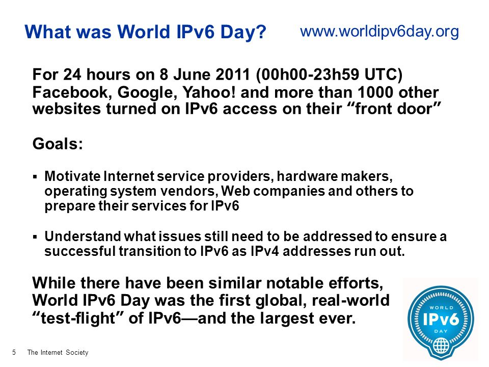 The Internet Society What was World IPv6 Day? For 24 hours on 8 June 2011 (00h00-23h59 UTC) Facebook, Google, Yahoo! and more than 1000 other websites