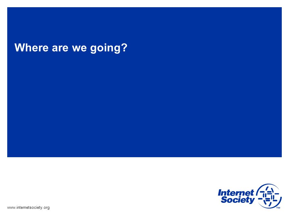 www.internetsociety.org Where are we going?