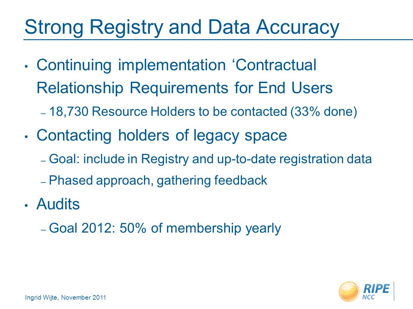 Ingrid Wijte, November 2011 Strong Registry and Data Accuracy Continuing implementation Contractual Relationship Requirements for End Users – 18,730 Resource Holders to be contacted (33% done) Contacting holders of legacy space – Goal: include in Registry and up-to-date registration data – Phased approach, gathering feedback Audits – Goal 2012: 50% of membership yearly
