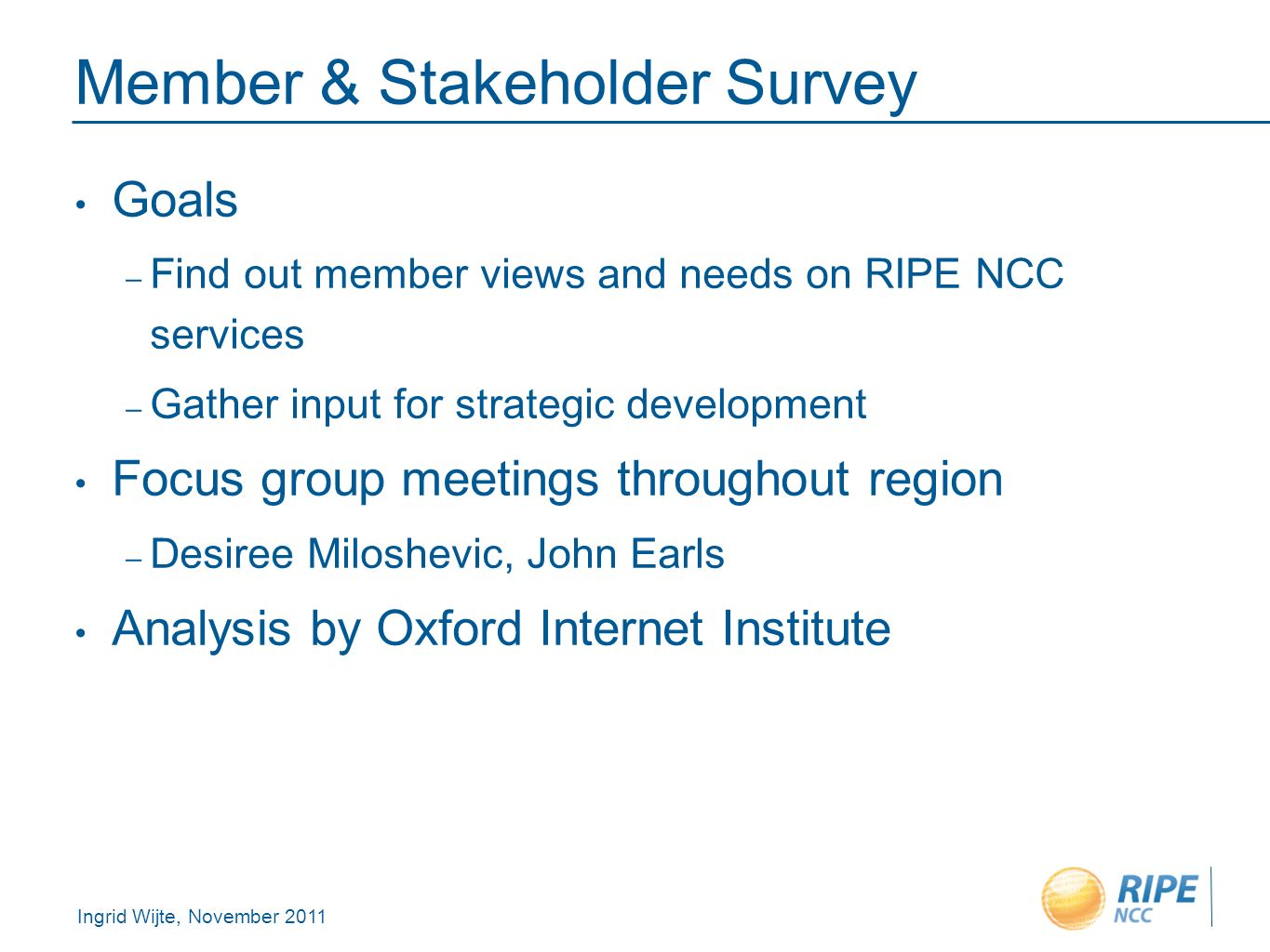 Ingrid Wijte, November 2011 Member & Stakeholder Survey Goals – Find out member views and needs on RIPE NCC services – Gather input for strategic development Focus group meetings throughout region – Desiree Miloshevic, John Earls Analysis by Oxford Internet Institute