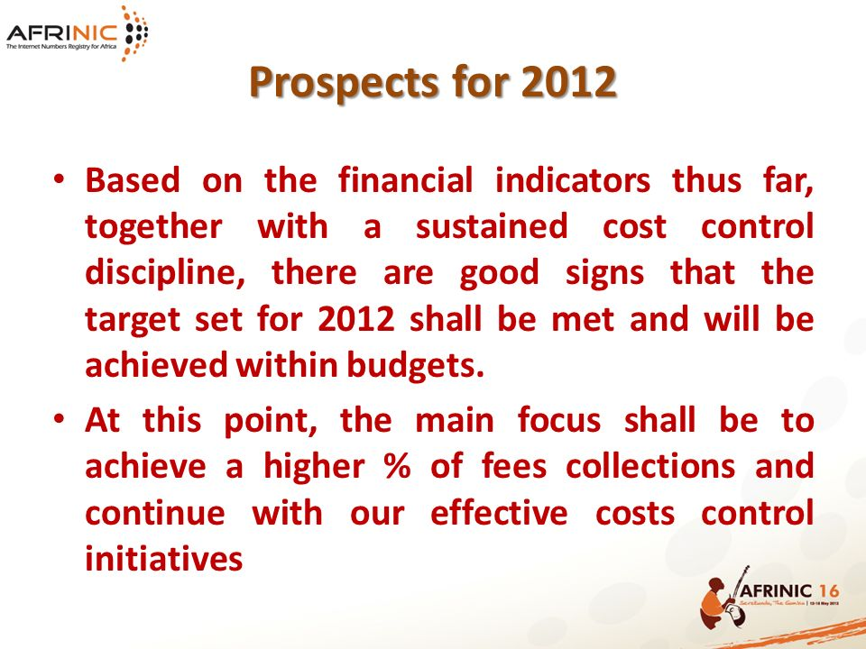 Prospects for 2012 Based on the financial indicators thus far, together with a sustained cost control discipline, there are good signs that the target set for 2012 shall be met and will be achieved within budgets.