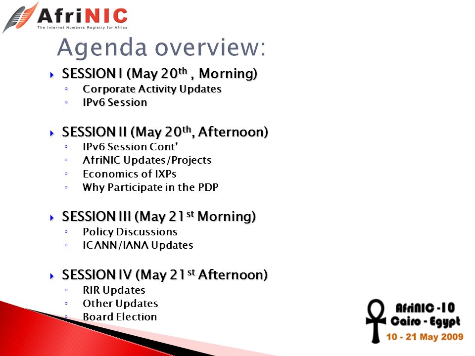 SESSION I (May 20 th, Morning) SESSION I (May 20 th, Morning) Corporate Activity Updates Corporate Activity Updates IPv6 Session IPv6 Session SESSION II (May 20 th, Afternoon) SESSION II (May 20 th, Afternoon) IPv6 Session Cont AfriNIC Updates/Projects Economics of IXPs Why Participate in the PDP SESSION III (May 21 st Morning) SESSION III (May 21 st Morning) Policy Discussions ICANN/IANA Updates SESSION IV (May 21 st Afternoon) SESSION IV (May 21 st Afternoon) RIR Updates Other Updates Board Election