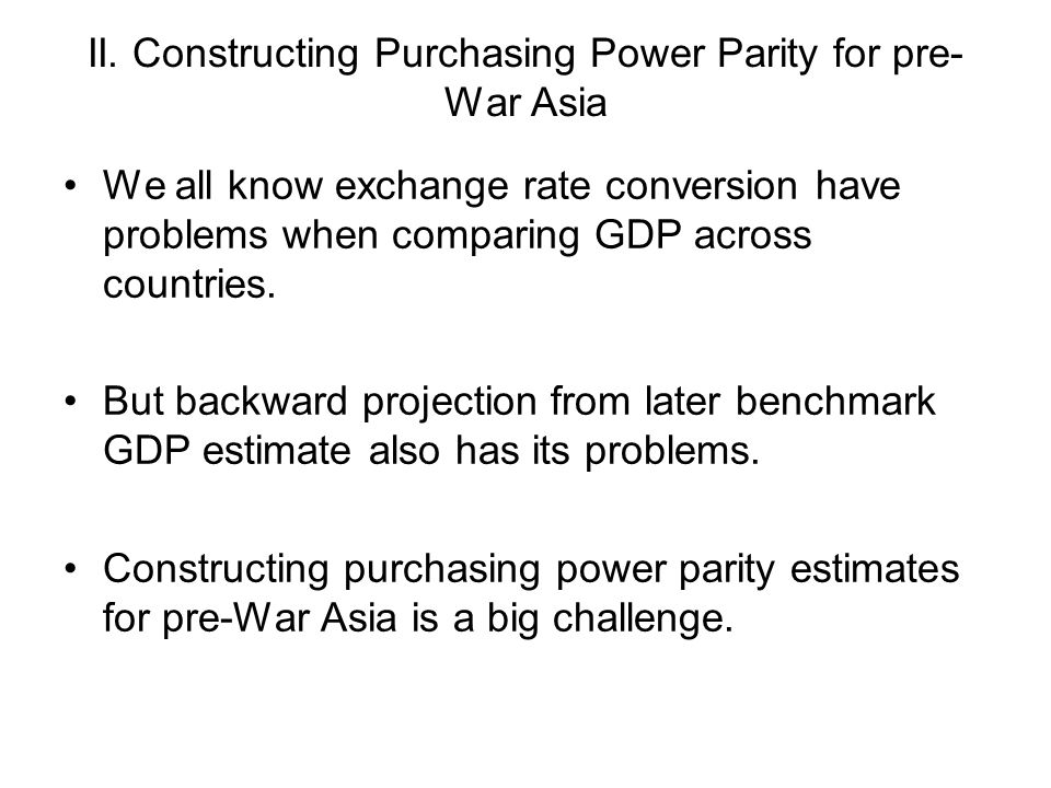 II. Constructing Purchasing Power Parity for pre- War Asia We all know exchange rate conversion have problems when comparing GDP across countries. But