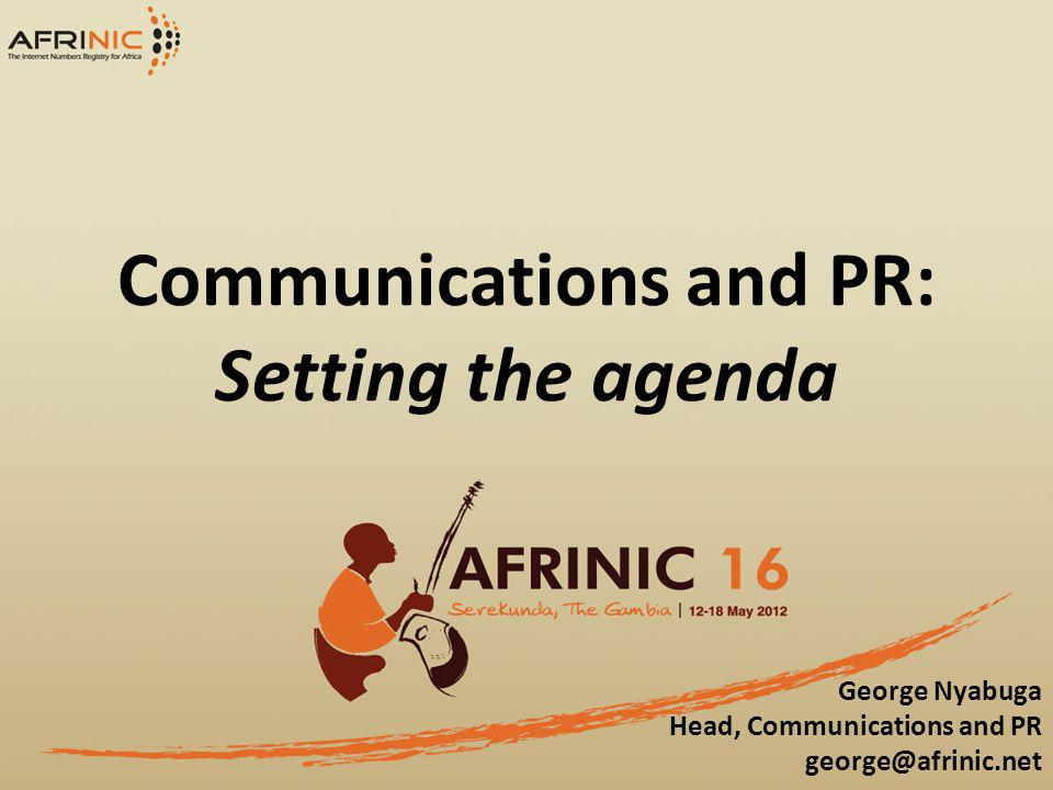 Communications and PR: Setting the agenda George Nyabuga Head, Communications and PR george@afrinic.net