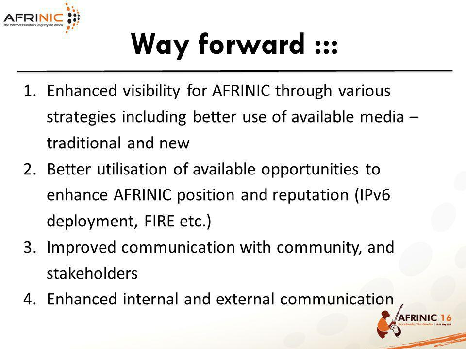 Way forward ::: 1.Enhanced visibility for AFRINIC through various strategies including better use of available media – traditional and new 2.Better utilisation of available opportunities to enhance AFRINIC position and reputation (IPv6 deployment, FIRE etc.) 3.Improved communication with community, and stakeholders 4.Enhanced internal and external communication