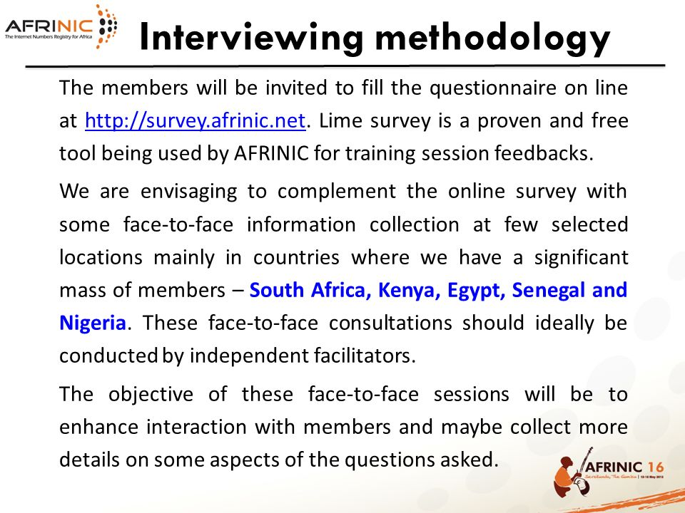 Interviewing methodology The members will be invited to fill the questionnaire on line at http://survey.afrinic.net. Lime survey is a proven and free
