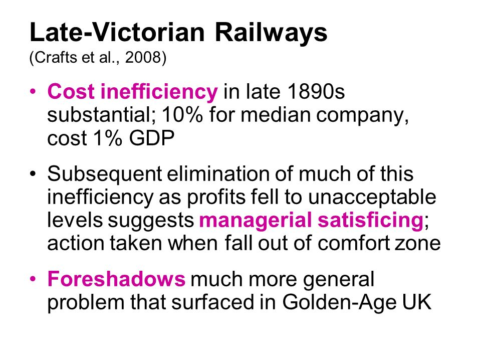 Late-Victorian Railways (Crafts et al., 2008) Cost inefficiency in late 1890s substantial; 10% for median company, cost 1% GDP Subsequent elimination of much of this inefficiency as profits fell to unacceptable levels suggests managerial satisficing; action taken when fall out of comfort zone Foreshadows much more general problem that surfaced in Golden-Age UK