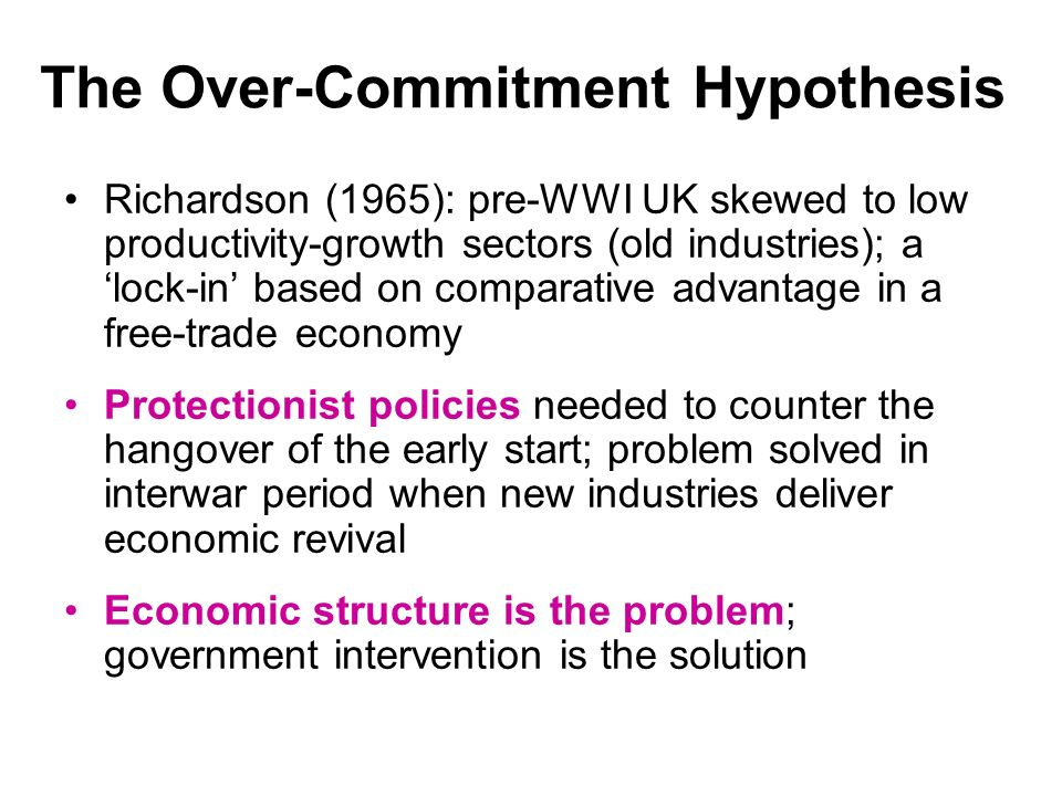 The Over-Commitment Hypothesis Richardson (1965): pre-WWI UK skewed to low productivity-growth sectors (old industries); a lock-in based on comparative advantage in a free-trade economy Protectionist policies needed to counter the hangover of the early start; problem solved in interwar period when new industries deliver economic revival Economic structure is the problem; government intervention is the solution