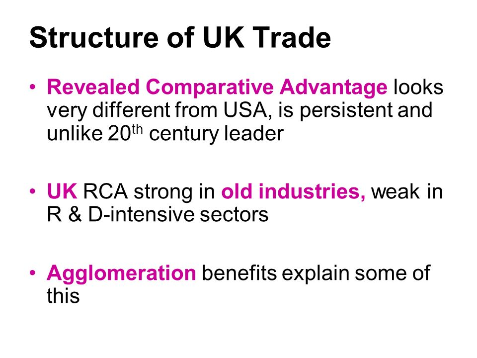 Structure of UK Trade Revealed Comparative Advantage looks very different from USA, is persistent and unlike 20 th century leader UK RCA strong in old industries, weak in R & D-intensive sectors Agglomeration benefits explain some of this