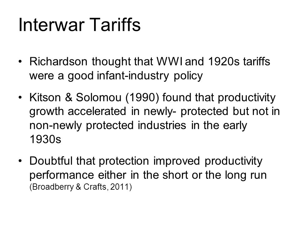 Interwar Tariffs Richardson thought that WWI and 1920s tariffs were a good infant-industry policy Kitson & Solomou (1990) found that productivity growth accelerated in newly- protected but not in non-newly protected industries in the early 1930s Doubtful that protection improved productivity performance either in the short or the long run (Broadberry & Crafts, 2011)