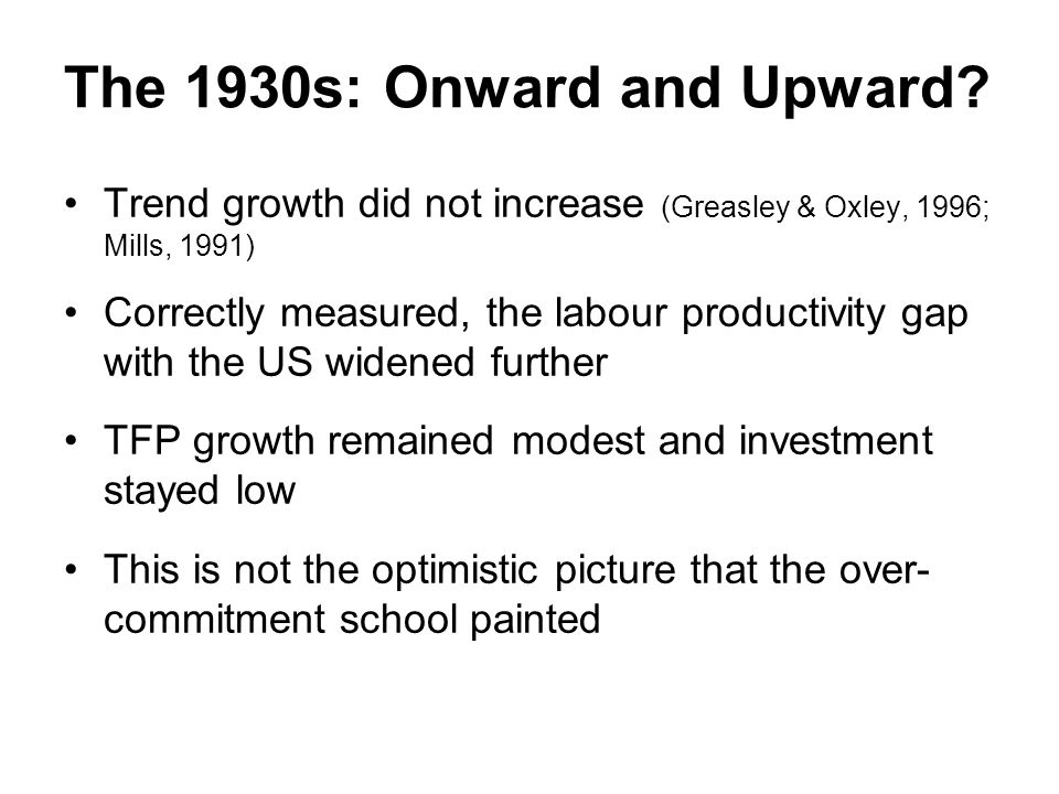 The 1930s: Onward and Upward? Trend growth did not increase (Greasley & Oxley, 1996; Mills, 1991) Correctly measured, the labour productivity gap with