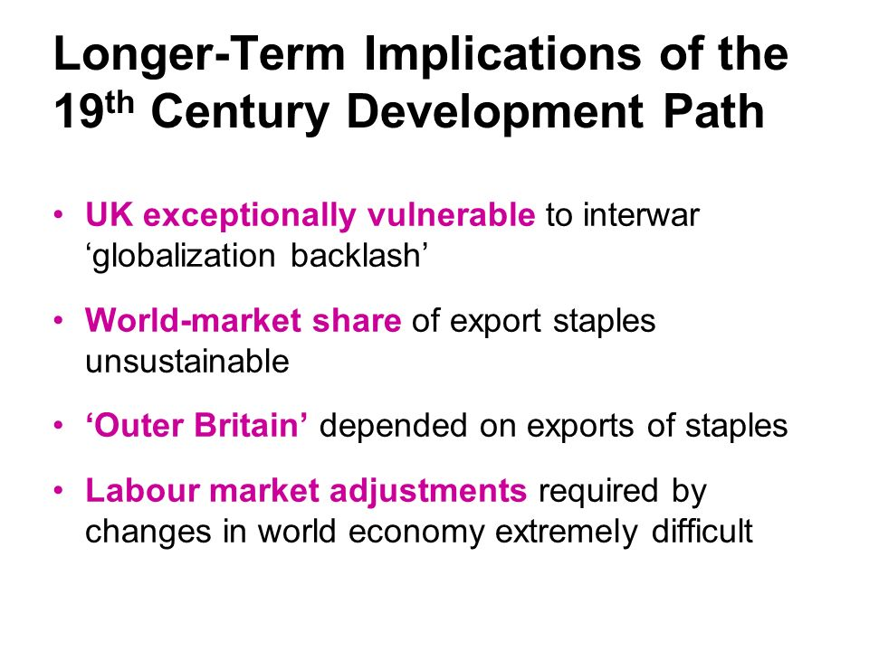 Longer-Term Implications of the 19 th Century Development Path UK exceptionally vulnerable to interwar globalization backlash World-market share of export staples unsustainable Outer Britain depended on exports of staples Labour market adjustments required by changes in world economy extremely difficult