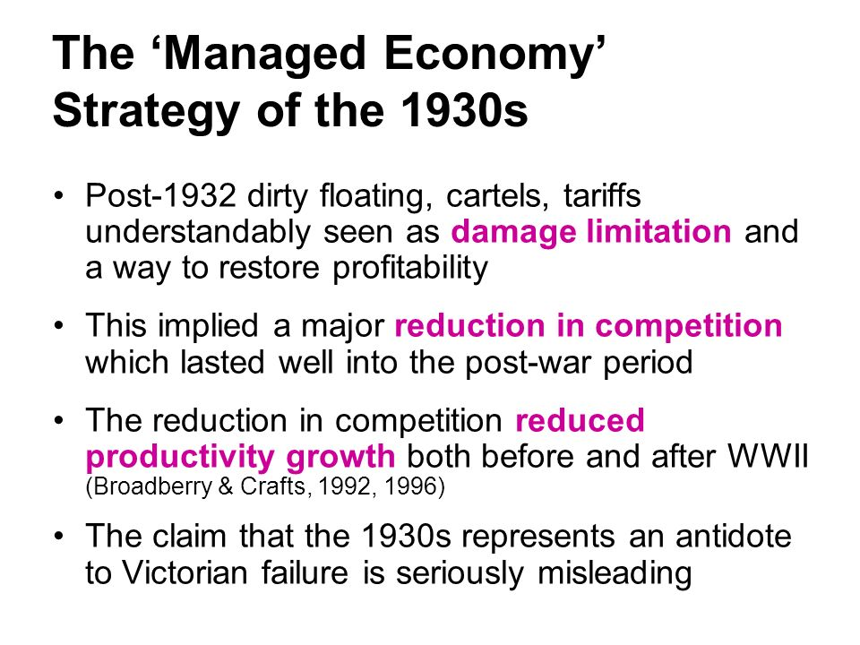 The Managed Economy Strategy of the 1930s Post-1932 dirty floating, cartels, tariffs understandably seen as damage limitation and a way to restore profitability This implied a major reduction in competition which lasted well into the post-war period The reduction in competition reduced productivity growth both before and after WWII (Broadberry & Crafts, 1992, 1996) The claim that the 1930s represents an antidote to Victorian failure is seriously misleading