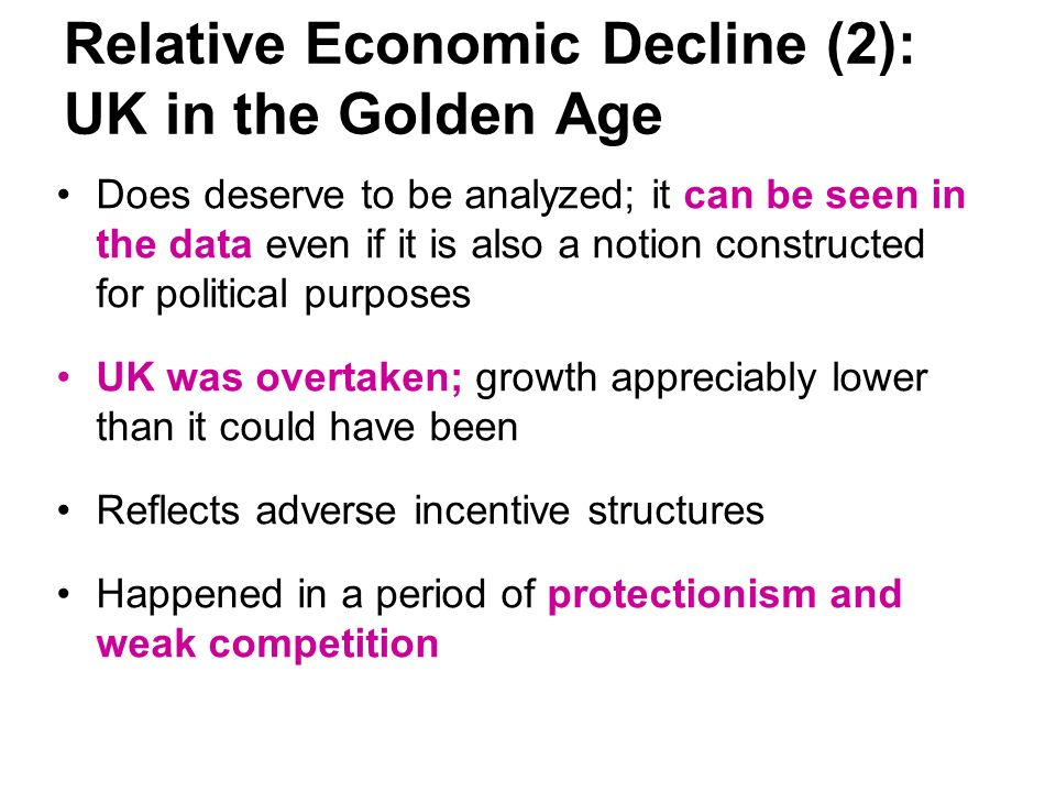 Relative Economic Decline (2): UK in the Golden Age Does deserve to be analyzed; it can be seen in the data even if it is also a notion constructed for political purposes UK was overtaken; growth appreciably lower than it could have been Reflects adverse incentive structures Happened in a period of protectionism and weak competition