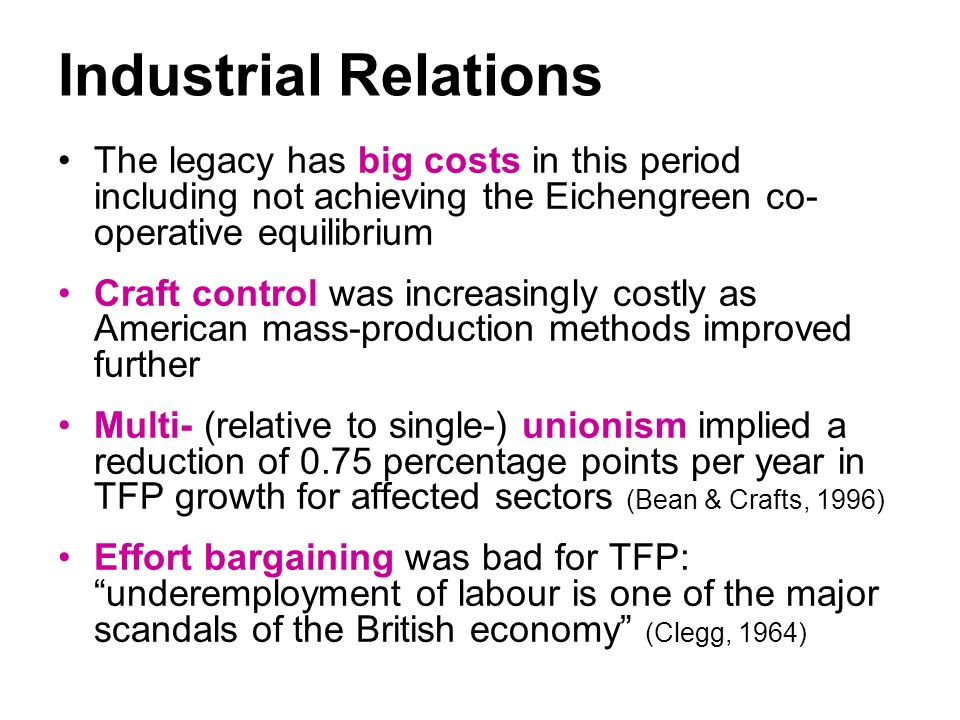 Industrial Relations The legacy has big costs in this period including not achieving the Eichengreen co- operative equilibrium Craft control was increasingly costly as American mass-production methods improved further Multi- (relative to single-) unionism implied a reduction of 0.75 percentage points per year in TFP growth for affected sectors (Bean & Crafts, 1996) Effort bargaining was bad for TFP: underemployment of labour is one of the major scandals of the British economy (Clegg, 1964)