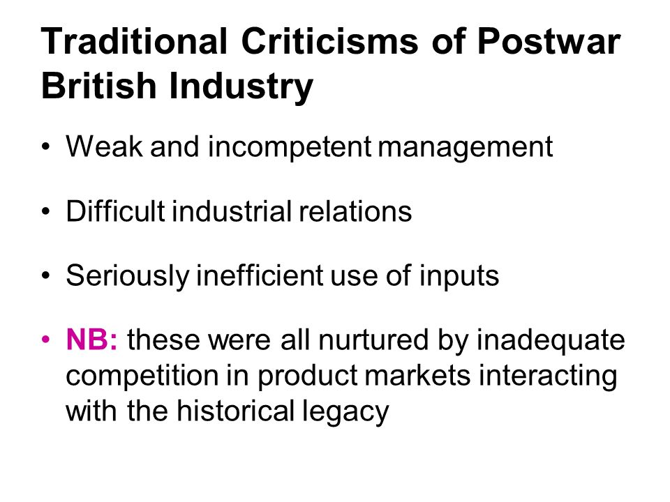Traditional Criticisms of Postwar British Industry Weak and incompetent management Difficult industrial relations Seriously inefficient use of inputs NB: these were all nurtured by inadequate competition in product markets interacting with the historical legacy