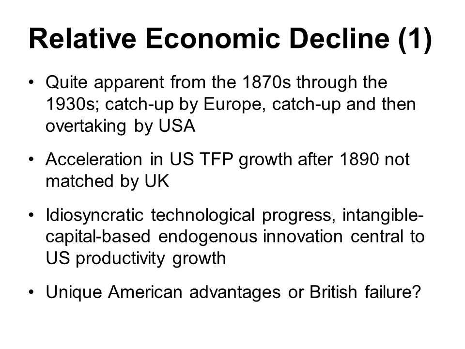 Relative Economic Decline (1) Quite apparent from the 1870s through the 1930s; catch-up by Europe, catch-up and then overtaking by USA Acceleration in US TFP growth after 1890 not matched by UK Idiosyncratic technological progress, intangible- capital-based endogenous innovation central to US productivity growth Unique American advantages or British failure