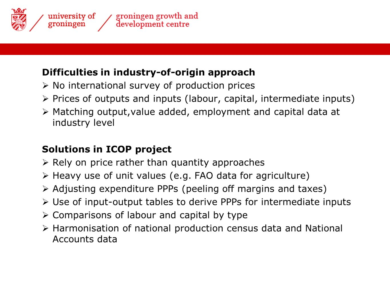 Difficulties in industry-of-origin approach No international survey of production prices Prices of outputs and inputs (labour, capital, intermediate inputs) Matching output,value added, employment and capital data at industry level Solutions in ICOP project Rely on price rather than quantity approaches Heavy use of unit values (e.g.