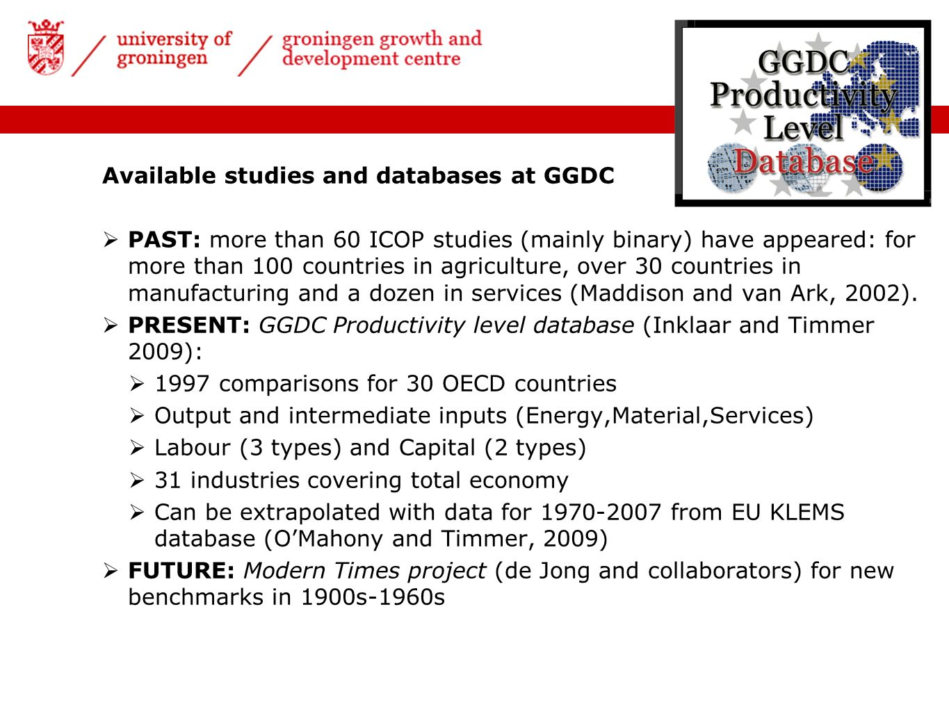 Available studies and databases at GGDC PAST: more than 60 ICOP studies (mainly binary) have appeared: for more than 100 countries in agriculture, over 30 countries in manufacturing and a dozen in services (Maddison and van Ark, 2002).
