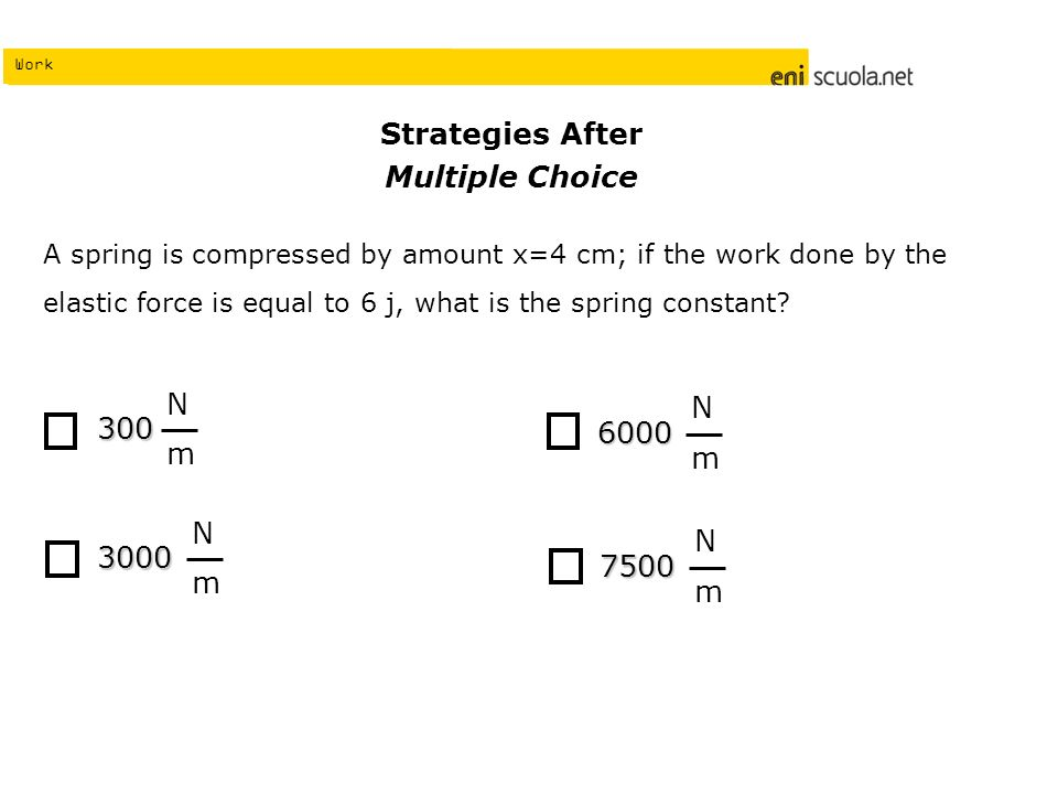 Work Strategies After Multiple Choice A spring is compressed by amount x=4 cm; if the work done by the elastic force is equal to 6 j, what is the spring constant.