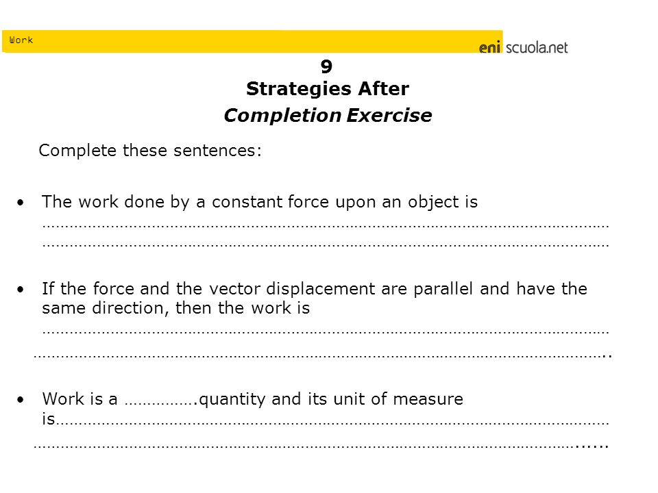 Work Strategies After Completion Exercise Complete these sentences: The work done by a constant force upon an object is ……………………………………………………………………………………………………………… ……………………………………………………………………………………………………………… If the force and the vector displacement are parallel and have the same direction, then the work is ……………………………………………………………………………………………………………… ………………………………………………………………………………………………………………..