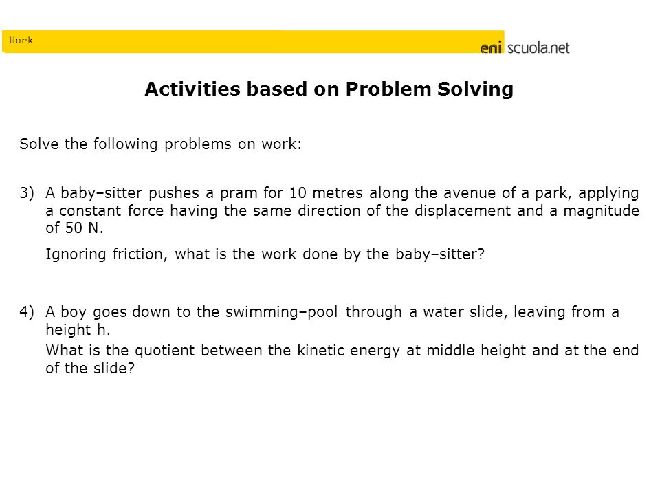Work Activities based on Problem Solving Solve the following problems on work: A baby–sitter pushes a pram for 10 metres along the avenue of a park, a