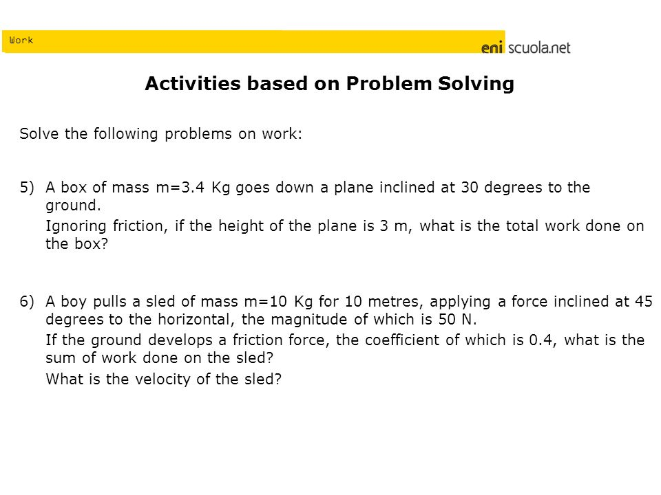 Work Activities based on Problem Solving Solve the following problems on work: A box of mass m=3.4 Kg goes down a plane inclined at 30 degrees to the ground.