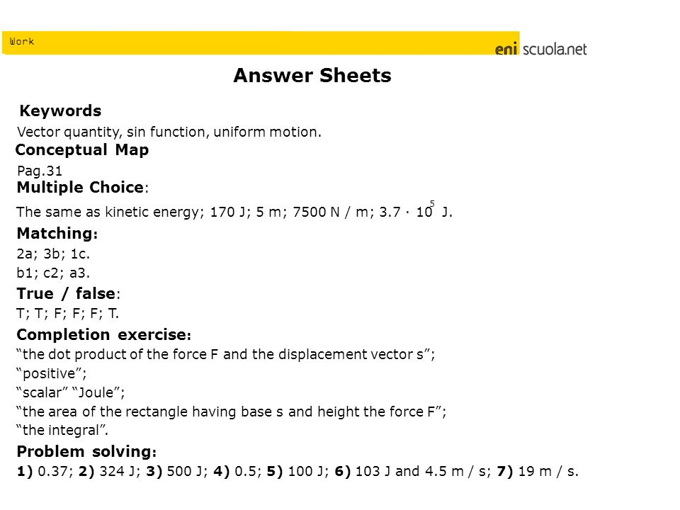 Work Answer Sheets Multiple Choice : The same as kinetic energy; 170 J; 5 m; 7500 N / m; 3.7 10 J.
