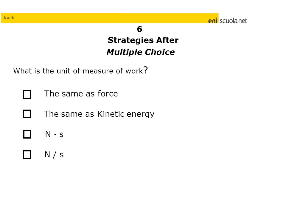 Work What is the unit of measure of work ? The same as Kinetic energy The same as force N / s N s 6 Strategies After Multiple Choice