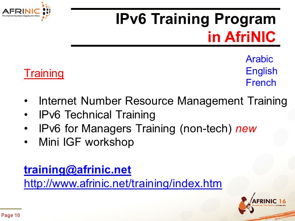 Page 10 IPv6 Training Program in AfriNIC Training Internet Number Resource Management Training IPv6 Technical Training IPv6 for Managers Training (non-tech) new Mini IGF workshop training@afrinic.net http://www.afrinic.net/training/index.htm Arabic English French
