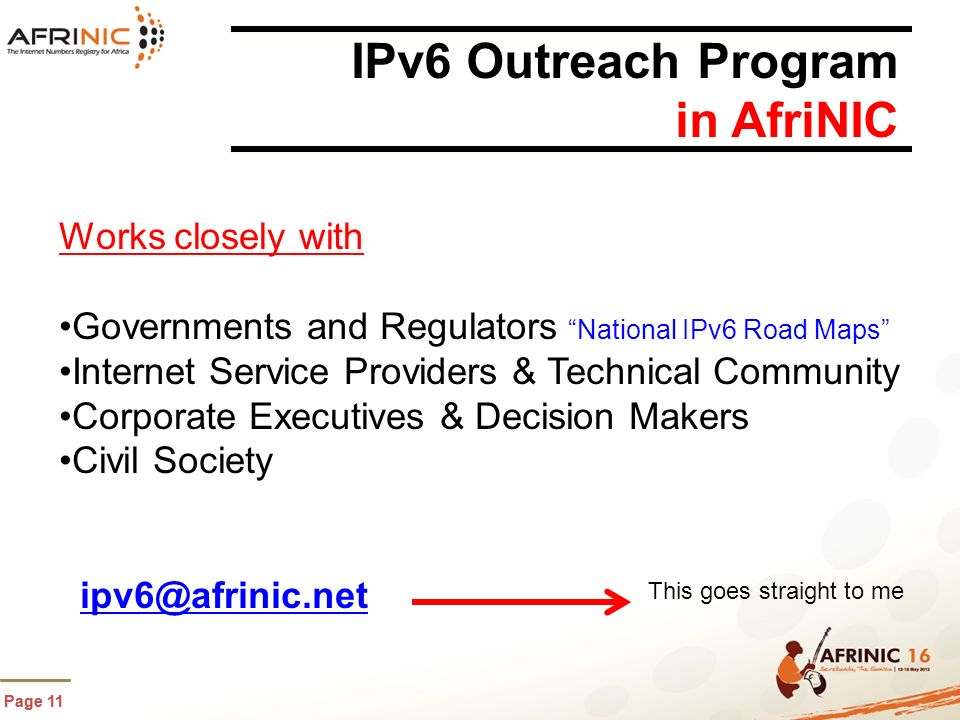 Page 11 IPv6 Outreach Program in AfriNIC Works closely with Governments and Regulators National IPv6 Road Maps Internet Service Providers & Technical Community Corporate Executives & Decision Makers Civil Society ipv6@afrinic.net This goes straight to me