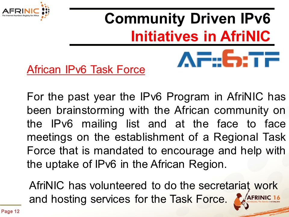 Page 12 Community Driven IPv6 Initiatives in AfriNIC African IPv6 Task Force For the past year the IPv6 Program in AfriNIC has been brainstorming with the African community on the IPv6 mailing list and at the face to face meetings on the establishment of a Regional Task Force that is mandated to encourage and help with the uptake of IPv6 in the African Region.