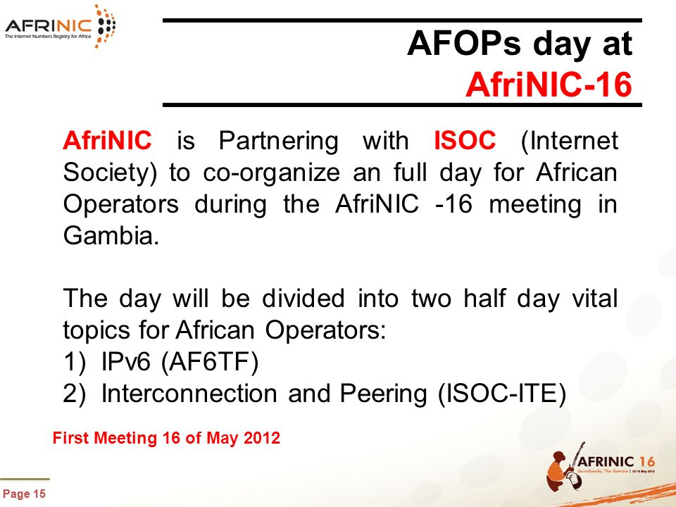 Page 15 AFOPs day at AfriNIC-16 AfriNIC is Partnering with ISOC (Internet Society) to co-organize an full day for African Operators during the AfriNIC -16 meeting in Gambia.