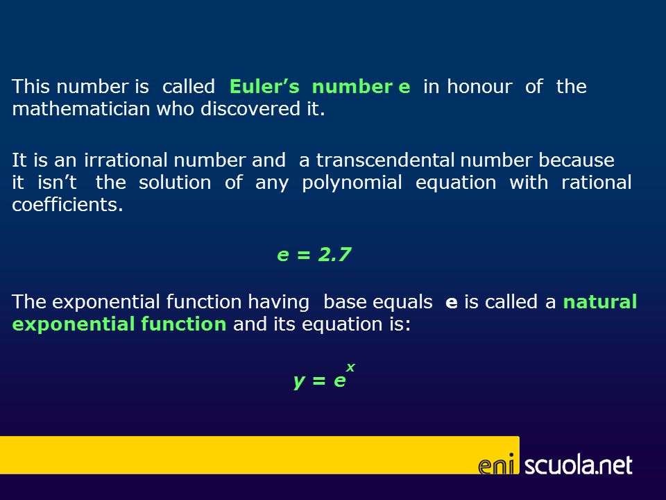 The exponential function having base equals e is called a natural exponential function and its equation is: y = e x It is an irrational number and a transcendental number because it isnt the solution of any polynomial equation with rational coefficients.