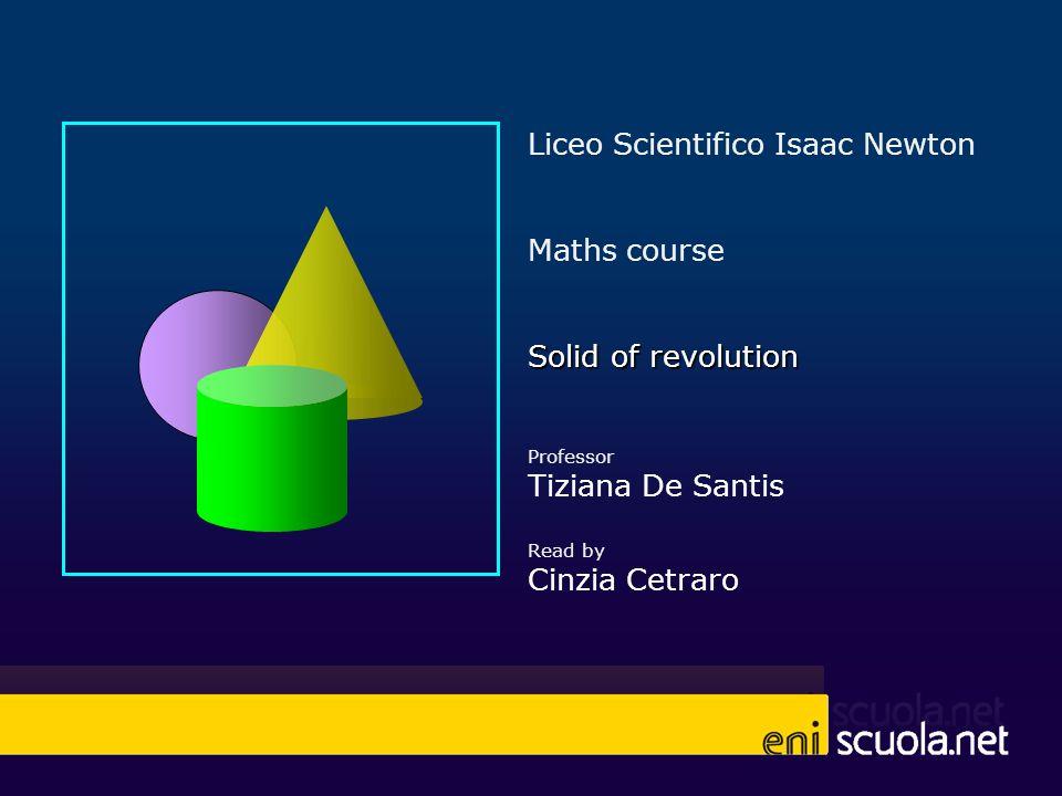 Liceo Scientifico Isaac Newton Maths course Solid of revolution Professor Tiziana De Santis Read by Cinzia Cetraro